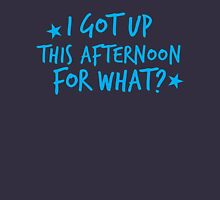 I got up this afternoon for what? Unisex T-Shirt