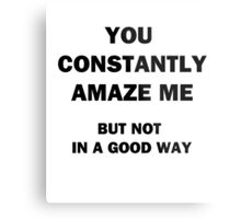 You Constantly Amaze Me.  But Not in a Good Way. Metal Print