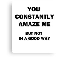 You Constantly Amaze Me.  But Not in a Good Way. Canvas Print