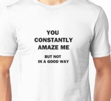 You Constantly Amaze Me.  But Not in a Good Way. Unisex T-Shirt
