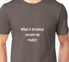 What if dreaming became my reality?  Unisex T-Shirt