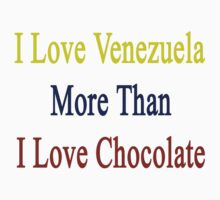 I Love Venezuela More Than I Love Chocolate  by supernova23