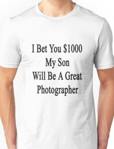 I Bet You $1000 My Son Will Be A Great Photographer  Unisex T-Shirt