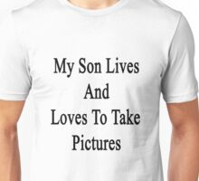 My Son Lives And Loves To Take Pictures  Unisex T-Shirt