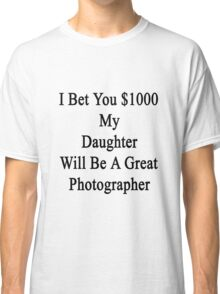 I Bet You $1000 My Daughter Will Be A Great Photographer  Classic T-Shirt