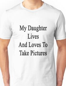 My Daughter Lives And Loves To Take Pictures  Unisex T-Shirt