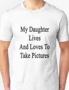 My Daughter Lives And Loves To Take Pictures  T-Shirt