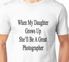 When My Daughter Grows Up She'll Be A Great Photographer  Unisex T-Shirt