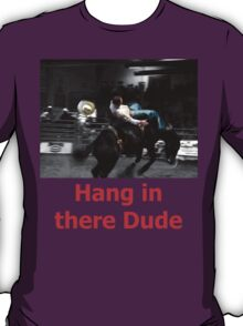 T - Hang In There Dude T-Shirt