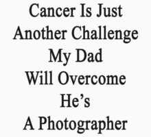 Cancer Is Just Another Challenge My Dad Will Overcome He's A Photographer  by supernova23