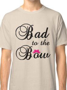 BAD TO THE BOW Classic T-Shirt