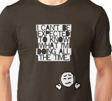 I can't be expected to know what I'm doing all the time. Unisex T-Shirt