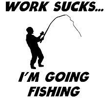 Work Sucks I'm Going Fishing by kwg2200