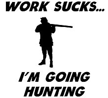 Work Sucks I'm Going Hunting by kwg2200