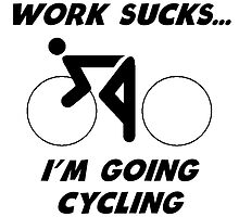 Work Sucks I'm Going Cycling by kwg2200
