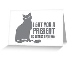 I got you a PRESENT no THANKS required cat with a mouse Greeting Card