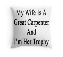 My Wife Is A Great Carpenter And I'm Her Trophy  Throw Pillow