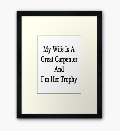 My Wife Is A Great Carpenter And I'm Her Trophy  Framed Print
