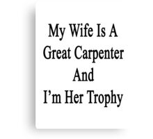 My Wife Is A Great Carpenter And I'm Her Trophy  Canvas Print