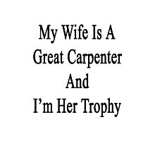 My Wife Is A Great Carpenter And I'm Her Trophy  Photographic Print