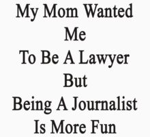 My Mom Wanted Me To Be A Lawyer But Being A Journalist Is More Fun  by supernova23