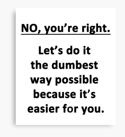 No. You're Right. Canvas Print