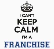 I cant keep calm Im a FRANCHISE by icant