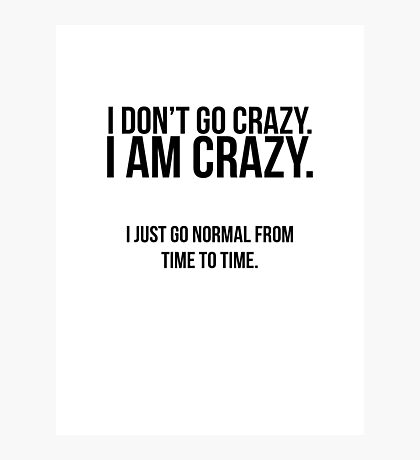 I don't go crazy, I am crazy Photographic Print