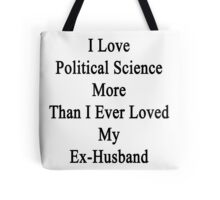 I Love Political Science More Than I Ever Loved My Ex-Husband  Tote Bag