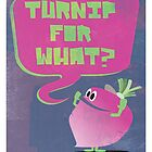 Turnip For What by tracygrahamcrkr