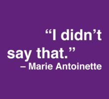 """I didn't say that."" - Marie Antoinette (White Text) by Nicole Petegorsky"
