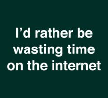 I'd rather be wasting time on the internet (White Text) by Nicole Petegorsky