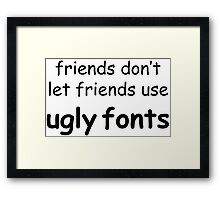 Friends don't let friends use ugly fonts Framed Print