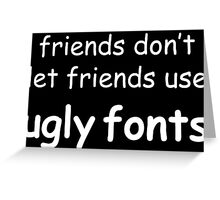 Friends don't let friends use ugly fonts (White Text) Greeting Card