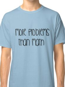 More problems Classic T-Shirt
