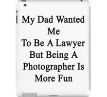 My Dad Wanted Me To Be A Lawyer But Being A Photographer Is More Fun iPad Case/Skin