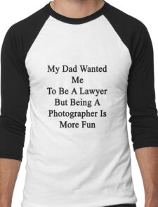 My Dad Wanted Me To Be A Lawyer But Being A Photographer Is More Fun Men's Baseball ¾ T-Shirt