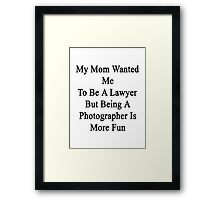 My Mom Wanted Me To Be A Lawyer But Being A Photographer Is More Fun  Framed Print