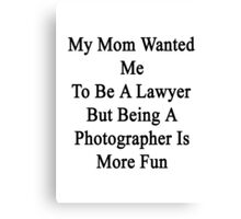 My Mom Wanted Me To Be A Lawyer But Being A Photographer Is More Fun  Canvas Print
