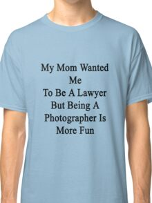 My Mom Wanted Me To Be A Lawyer But Being A Photographer Is More Fun  Classic T-Shirt