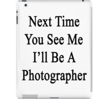 Next Time You See Me I'll Be A Photographer  iPad Case/Skin