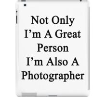 Not Only I'm A Great Person I'm Also A Photographer  iPad Case/Skin