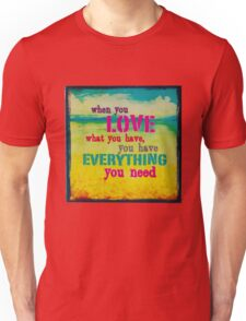 WhenYouLoveWhatYouHaveYouHaveEverythingYouNeed Unisex T-Shirt