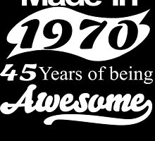 Made in 1970... 45 Years of being Awesome by fancytees