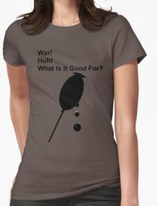 War! Huh! What is it good for? Womens Fitted T-Shirt