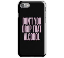 Don't You Drop That Alcohol iPhone Case/Skin