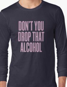 Don't You Drop That Alcohol Long Sleeve T-Shirt