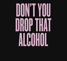 Don't You Drop That Alcohol Unisex T-Shirt
