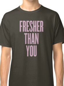Fresher Than You Classic T-Shirt