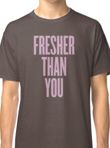 Fresher Than You Classic T-Shirt